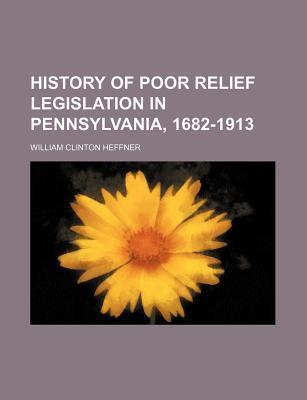 History of Poor Relief Legislation in Pennsylvania, 1682-1913