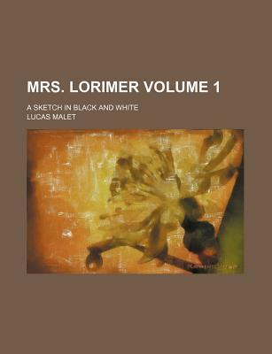 Mrs. Lorimer; A Sketch in Black and White Volume 1