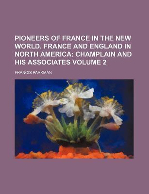 Pioneers of France in the New World. France and England in North America; Champlain and His Associates Volume 2
