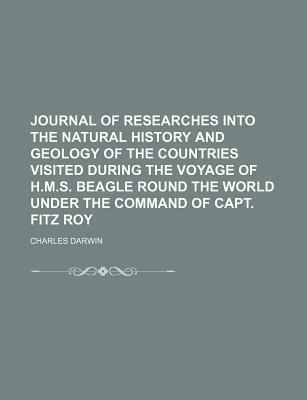 Journal of Researches Into the Natural History and Geology of the Countries Visited During the Voyage of H.M.S. Beagle Round the World Under the Command of Capt. Fitz Roy