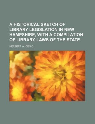 A Historical Sketch of Library Legislation in New Hampshire, with a Compilation of Library Laws of the State