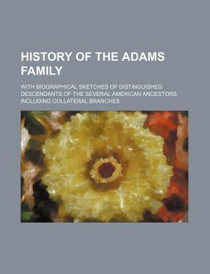 History of the Adams Family; With Biographical Sketches of Distinguished Descendants of the Several American Ancestors, Including Collateral Branches
