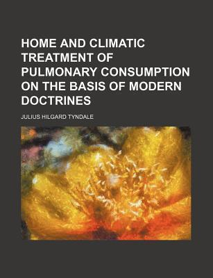 Home and Climatic Treatment of Pulmonary Consumption on the Basis of Modern Doctrines