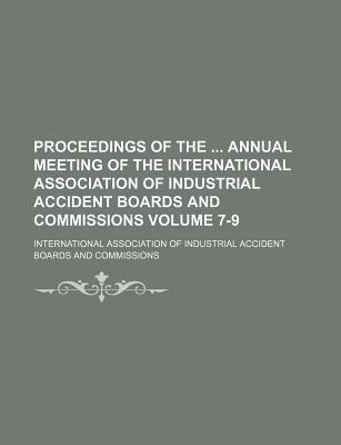 Proceedings of the Annual Meeting of the International Association of Industrial Accident Boards and Commissions Volume 7-9