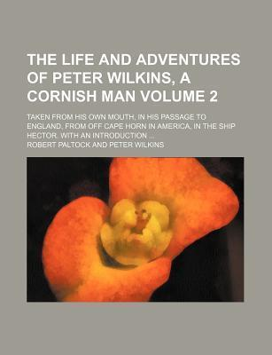 The Life and Adventures of Peter Wilkins, a Cornish Man; Taken from His Own Mouth, in His Passage to England, from Off Cape Horn in America, in the Ship Hector. with an Introduction Volume 2