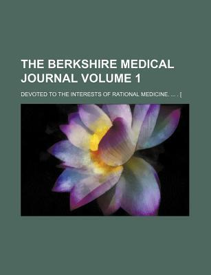 The Berkshire Medical Journal; Devoted to the Interests of Rational Medicine. . [ Volume 1