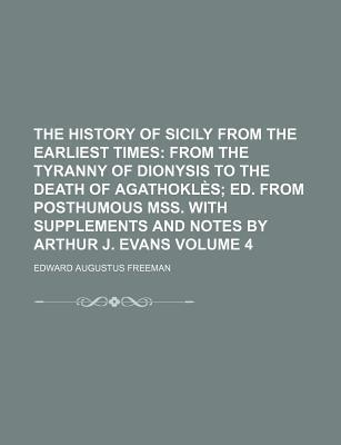 The History of Sicily from the Earliest Times; From the Tyranny of Dionysis to the Death of Agathokles Ed. from Posthumous Mss. with Supplements and N
