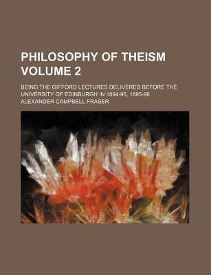 Philosophy of Theism; Being the Gifford Lectures Delivered Before the University of Edinburgh in 1894-95, 1895-96 Volume 2