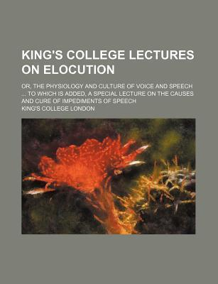 King's College Lectures on Elocution; Or, the Physiology and Culture of Voice and Speech to Which Is Added, a Special Lecture on the Causes and Cure of Impediments of Speech
