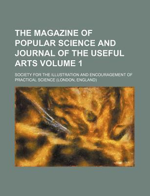 The Magazine of Popular Science and Journal of the Useful Arts Volume 1