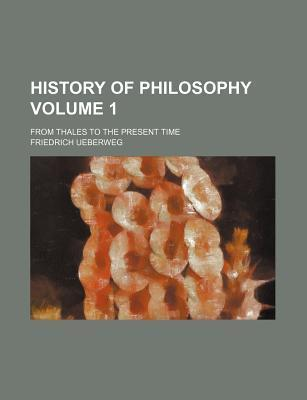 History of Philosophy; From Thales to the Present Time Volume 1