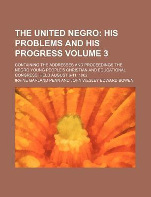 The United Negro; His Problems and His Progress. Containing the Addresses and Proceedings the Negro Young People's Christian and Educational Congress, Held August 6-11, 1902 Volume 3