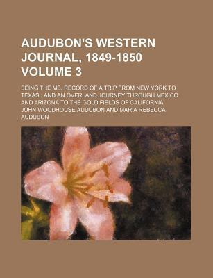 Audubon's Western Journal, 1849-1850; Being the Ms. Record of a Trip from New York to Texas and an Overland Journey Through Mexico and Arizona to the Gold Fields of California Volume 3