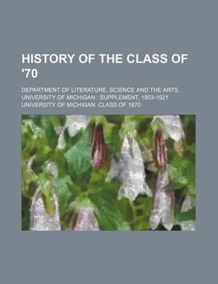 History of the Class of '70; Department of Literature, Science and the Arts, University of Michigan Supplement, 1903-1921
