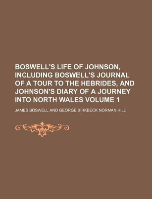 Boswell's Life of Johnson, Including Boswell's Journal of a Tour to the Hebrides, and Johnson's Diary of a Journey Into North Wales Volume 1