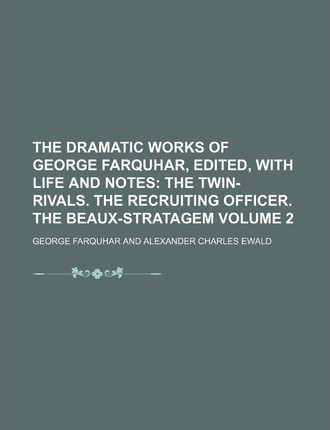 The Dramatic Works of George Farquhar, Edited, with Life and Notes; The Twin-Rivals. the Recruiting Officer. the Beaux-Stratagem Volume 2