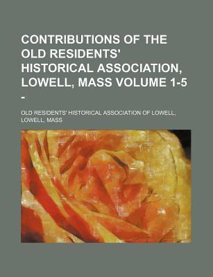 Contributions of the Old Residents' Historical Association, Lowell, Mass Volume 1-5 -