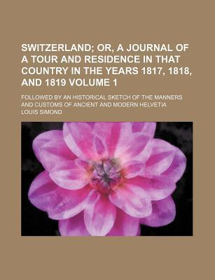 Switzerland; Or, a Journal of a Tour and Residence in That Country in the Years 1817, 1818, and 1819. Followed by an Historical Sketch of the Manners and Customs of Ancient and Modern Helvetia Volume 1