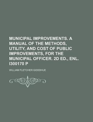 Municipal Improvements. a Manual of the Methods, Utility, and Cost of Public Improvements, for the Municipal Officer. 2D Ed., Enl. I300170 P