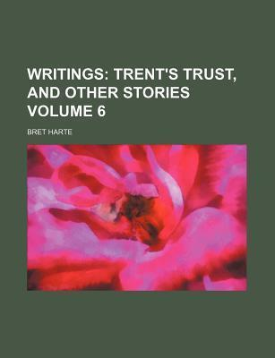 Writings; Trent's Trust, and Other Stories Volume 6