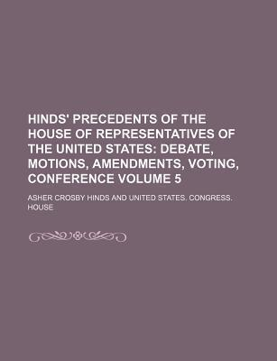 Hinds' Precedents of the House of Representatives of the United States; Debate, Motions, Amendments, Voting, Conference Volume 5