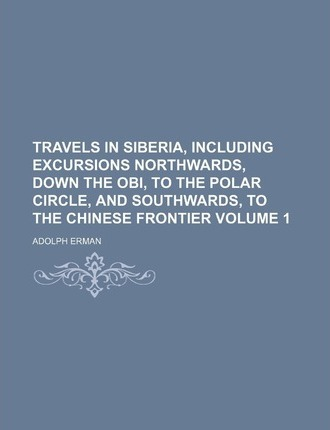 Travels in Siberia, Including Excursions Northwards, Down the Obi, to the Polar Circle, and Southwards, to the Chinese Frontier Volume 1