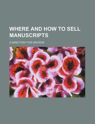 Where and How to Sell Manuscripts; A Directory for Writers