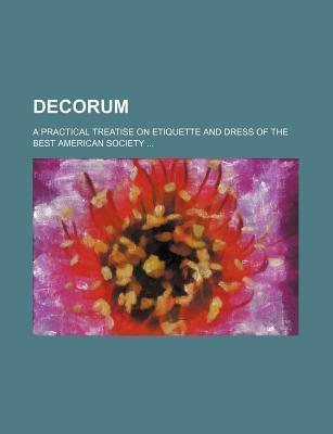 Decorum; A Practical Treatise on Etiquette and Dress of the Best American Society