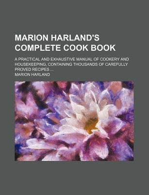 Marion Harland's Complete Cook Book; A Practical and Exhaustive Manual of Cookery and Housekeeping, Containing Thousands of Carefully Proved Recipes