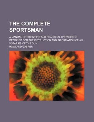 The Complete Sportsman; A Manual of Scientific and Practical Knowledge Designed for the Instruction and Information of All Votaries of the Gun