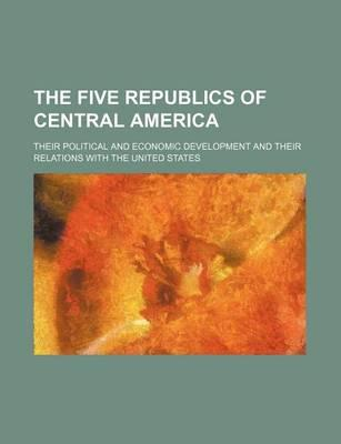 The Five Republics of Central America; Their Political and Economic Development and Their Relations with the United States
