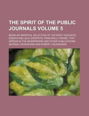 The Spirit of the Public Journals; Being an Impartial Selection of the Most Exquisite Essays and Jeux D'Esprits, Principally Prose, That Appear in the Newspapers and Other Publications Volume 5