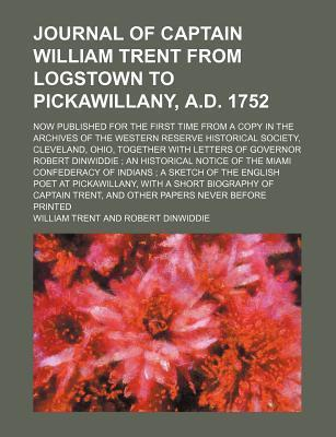 Journal of Captain William Trent from Logstown to Pickawillany, A.D. 1752; Now Published for the First Time from a Copy in the Archives of the Western Reserve Historical Society, Cleveland, Ohio, Together with Letters of Governor Robert