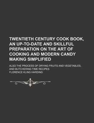 Twentieth Century Cook Book, an Up-To-Date and Skillful Preparation on the Art of Cooking and Modern Candy Making Simplified; Also the Process of Drying Fruits and Vegetables, and Butchering Time Recipes