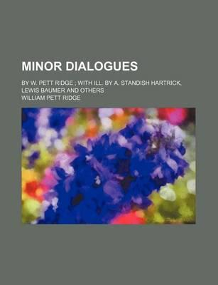 Minor Dialogues; By W. Pett Ridge with Ill. by A. Standish Hartrick, Lewis Baumer and Others