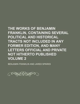 The Works of Benjamin Franklin, Containing Several Political and Historical Tracts Not Included in Any Former Edition, and Many Letters Official and Private Not Hitherto Published Volume 2