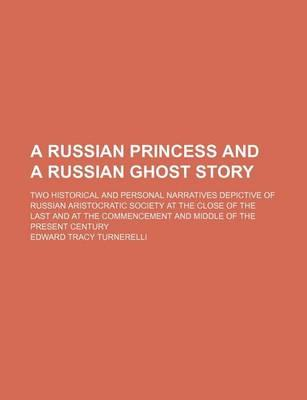A Russian Princess and a Russian Ghost Story; Two Historical and Personal Narratives Depictive of Russian Aristocratic Society at the Close of the Last and at the Commencement and Middle of the Present Century