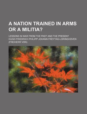 A Nation Trained in Arms or a Militia?; Lessons in War from the Past and the Present