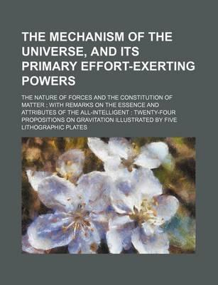 The Mechanism of the Universe, and Its Primary Effort-Exerting Powers; The Nature of Forces and the Constitution of Matter with Remarks on the Essence