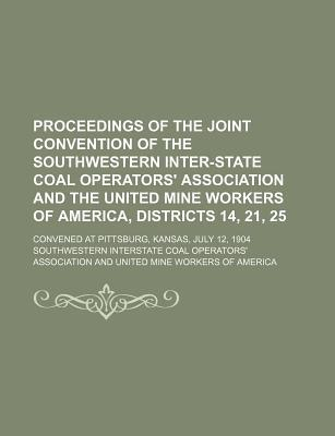 Proceedings of the Joint Convention of the Southwestern Inter-State Coal Operators' Association and the United Mine Workers of America, Districts 14, 21, 25; Convened at Pittsburg, Kansas, July 12, 1904