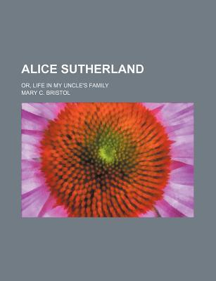 Alice Sutherland; Or, Life in My Uncle's Family