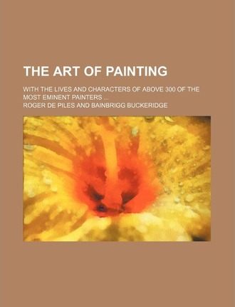 The Art of Painting; With the Lives and Characters of Above 300 of the Most Eminent Painters