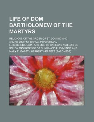 Life of Dom Bartholomew of the Martyrs; Religious of the Order of St. Dominic and Archbishop of Braga, in Portugal