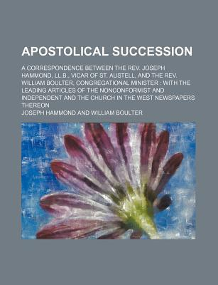 Apostolical Succession; A Correspondence Between the REV. Joseph Hammond, LL.B., Vicar of St. Austell, and the REV. William Boulter, Congregational Minister with the Leading Articles of the Nonconformist and Independent and the Church in
