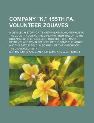 """Company """"K,"""" 155th Pa. Volunteer Zouaves; A Detailed History of Its Organization and Service to the Country During the Civil War from 1862 Until the Collapse of the Rebellion, Together with Many Incidents and Reminiscences of the Camp,"""