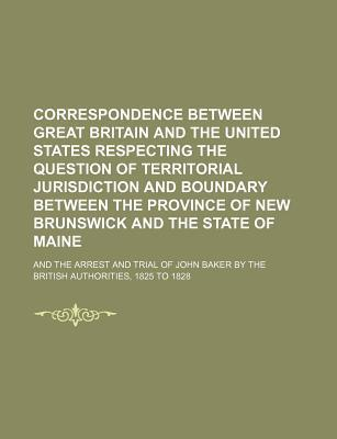 Correspondence Between Great Britain and the United States Respecting the Question of Territorial Jurisdiction and Boundary Between the Province of Ne