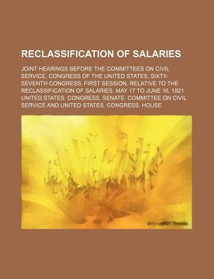 Reclassification of Salaries; Joint Hearings Before the Committees on Civil Service, Congress of the United States, Sixty-Seventh Congress, First Session, Relative to the Reclassification of Salaries. May 17 to June 16, 1921