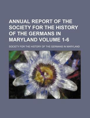 Annual Report of the Society for the History of the Germans in Maryland Volume 1-6