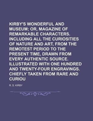 Kirby's Wonderful and Eccentric Museum; Or, Magazine of Remarkable Characters. Including All the Curiosities of Nature and Art, from the Remotest Period to the Present Time, Drawn from Every Authentic Source. Illustrated with Volume 3