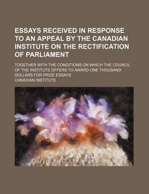 Essays Received in Response to an Appeal by the Canadian Institute on the Rectification of Parliament; Together with the Conditions on Which the Council of the Institute Offers to Award One Thousand Dollars for Prize Essays